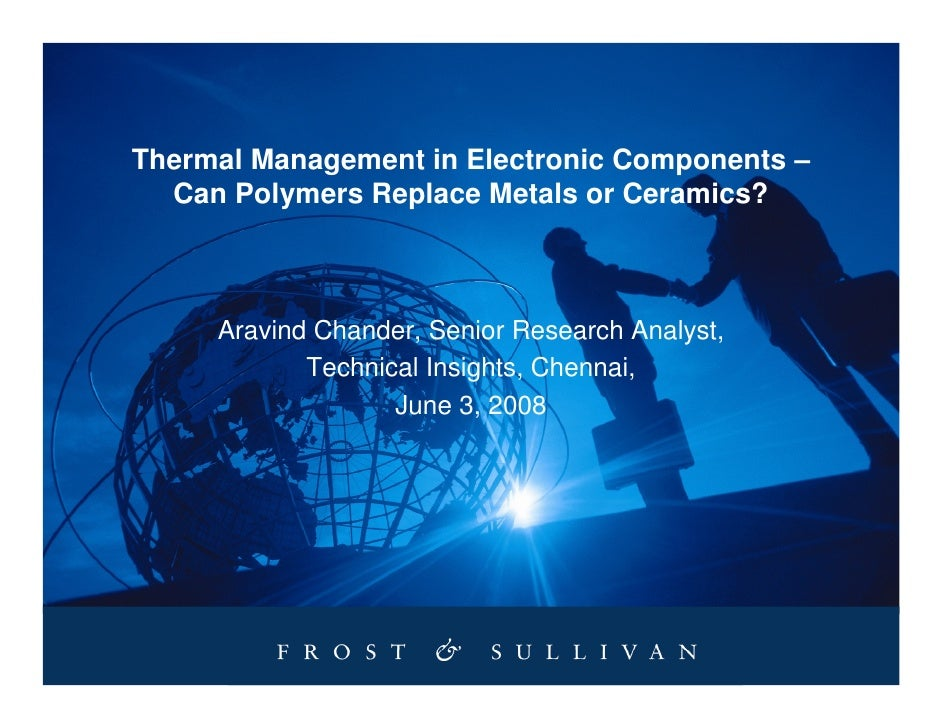 Thermal Management in Electronic Components –   Can Polymers Replace Metals or Ceramics?         Aravind Chander, Senior R...