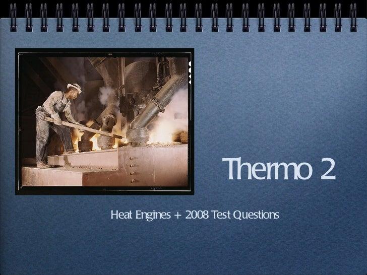 Thermo 2 <ul><li>Heat Engines + 2008 Test Questions </li></ul>
