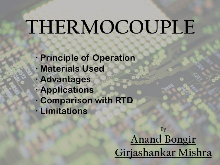 THERMOCOUPLE<br />∙ Principle of Operation<br />∙ Materials Used<br />∙ Advantages<br />∙ Applications<br />∙ Comparison w...