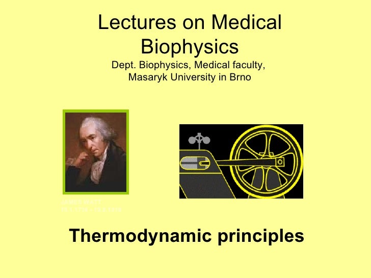 Thermodynamic principles JAMES WATT 19.1.1736 - 19.8.1819 Lectures on Medical Biophysics Dept. Biophysics, Medical faculty...
