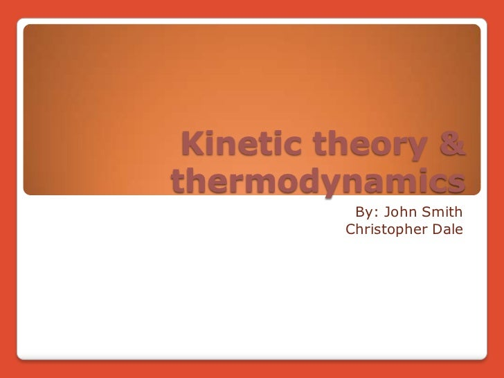 Kinetic theory & thermodynamics<br />By: John Smith <br />Christopher Dale<br />