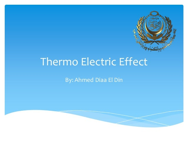 Thermo Electric Effect By: Ahmed Diaa El Din