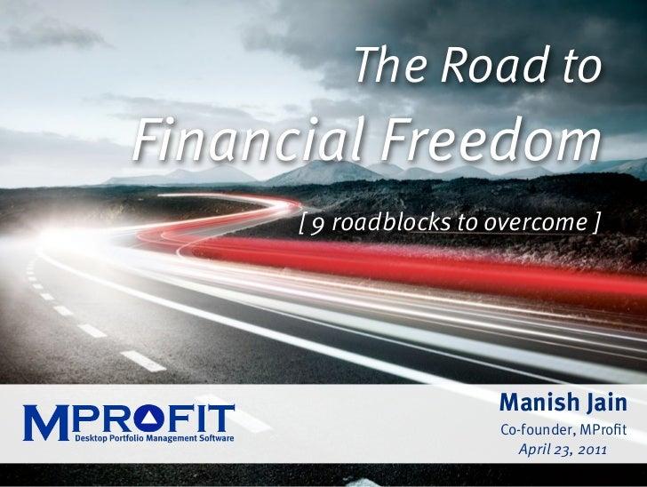 The Road toFinancial Freedom      [ 9 roadblocks to overcome ]                Manish Jain                 April 23, 2011
