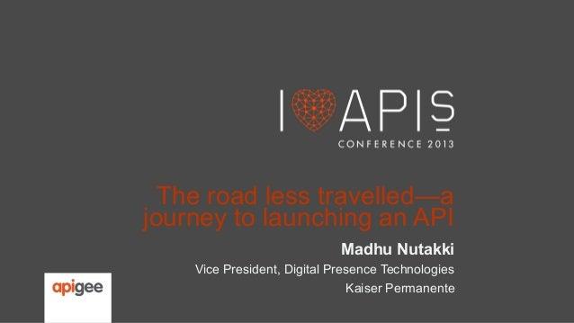 The road less travelled—a journey to launching an API Madhu Nutakki Vice President, Digital Presence Technologies Kaiser P...