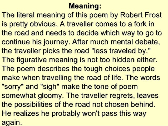 an analysis of the deeper meaning of robert frosts poem on the road A summary of a much-misunderstood classic poem 'the road not taken' is one  of robert frost's most famous poems  yet this isn't true, as the poem's speaker  admits: the two paths are, in fact, equally covered with leaves.