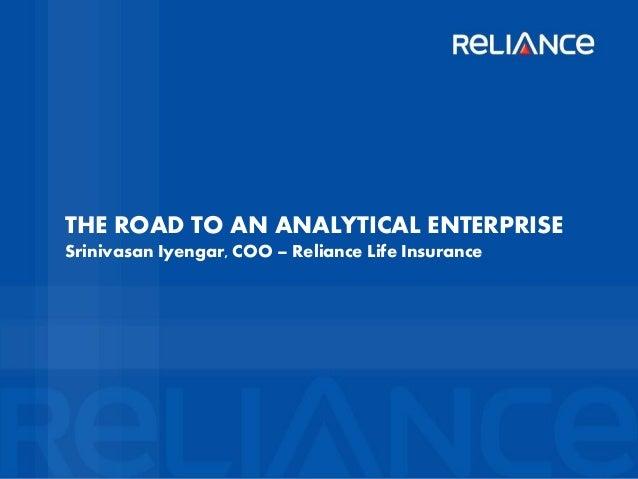 THE ROAD TO AN ANALYTICAL ENTERPRISE Srinivasan Iyengar, COO – Reliance Life Insurance  Confidential  Slide
