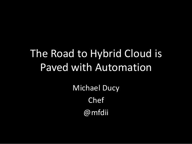 The Road to Hybrid Cloud is Paved with Automation Michael Ducy Chef @mfdii