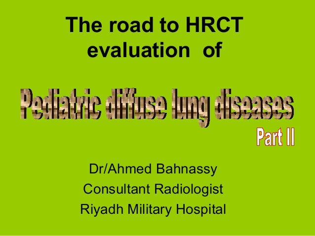 The road to HRCT  evaluation of  Dr/Ahmed Bahnassy Consultant Radiologist Riyadh Military Hospital