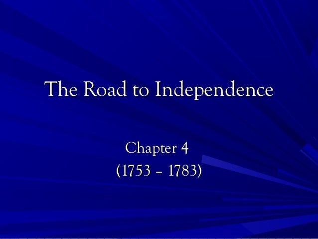 The Road to IndependenceThe Road to Independence Chapter 4Chapter 4 (1753 – 1783)(1753 – 1783)