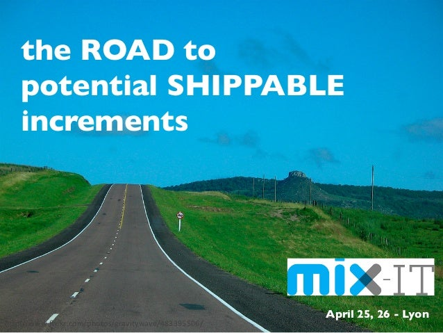 the ROAD to potential SHIPPABLEincrements	April 25, 26 - Lyon	hp://www.flickr.com/photos/gravitywave/483395506/