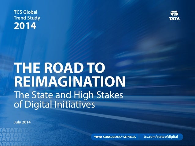 THE ROAD TO REIMAGINATION TCS Global Trend Study 2014 July 2014 The State and High Stakes of Digital Initiatives tcs.com/s...