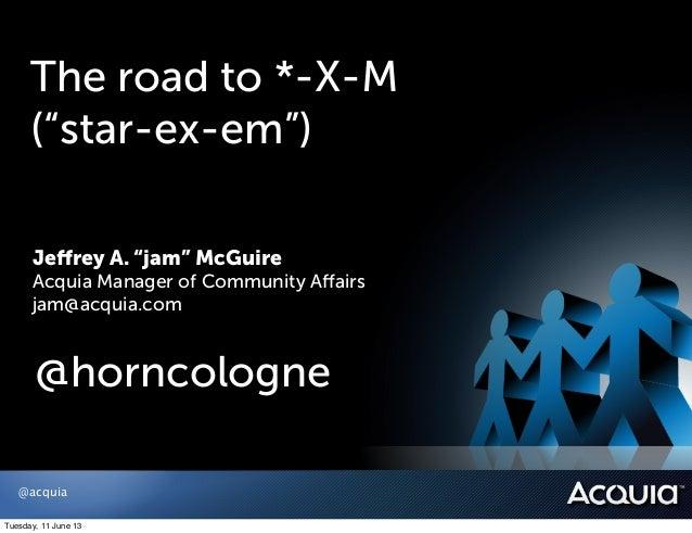 """The road to *-X-M(""""star-ex-em"""")@acquiaJeffrey A. """"jam"""" McGuireAcquia Manager of Community Affairsjam@acquia.com@horncologneT..."""