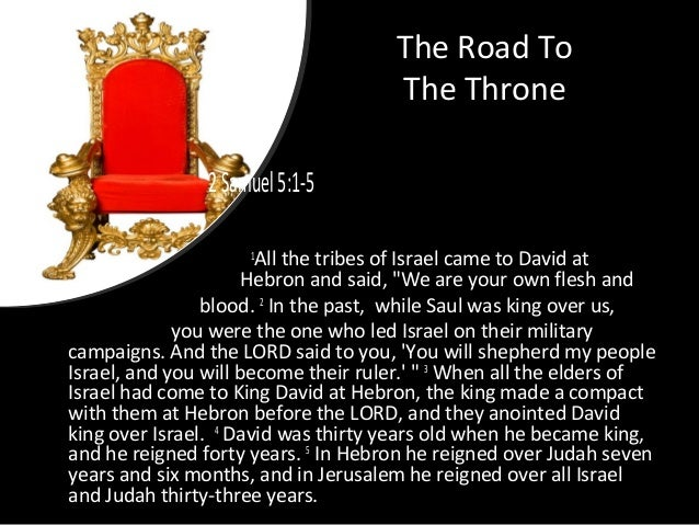 "The Road To The Throne 2Samuel5:1-5 1 All the tribes of Israel came to David at Hebron and said, ""We are your own flesh an..."