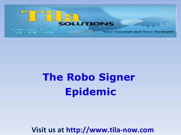 The  Robo  Signer  Epidemic Visit us at  http://www.tila-now.com