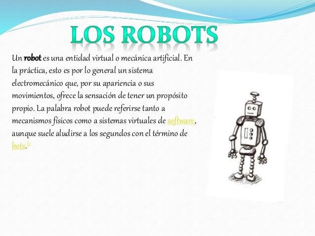 Un robot es una entidad virtual o mecánica artificial. En la práctica, esto es por lo general un sistema electromecánico q...
