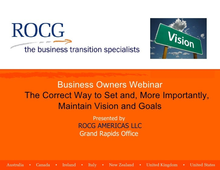 Business Owners Webinar The Correct Way to Set and, More Importantly, Maintain Vision and Goals Presented by  ROCG AMERICA...