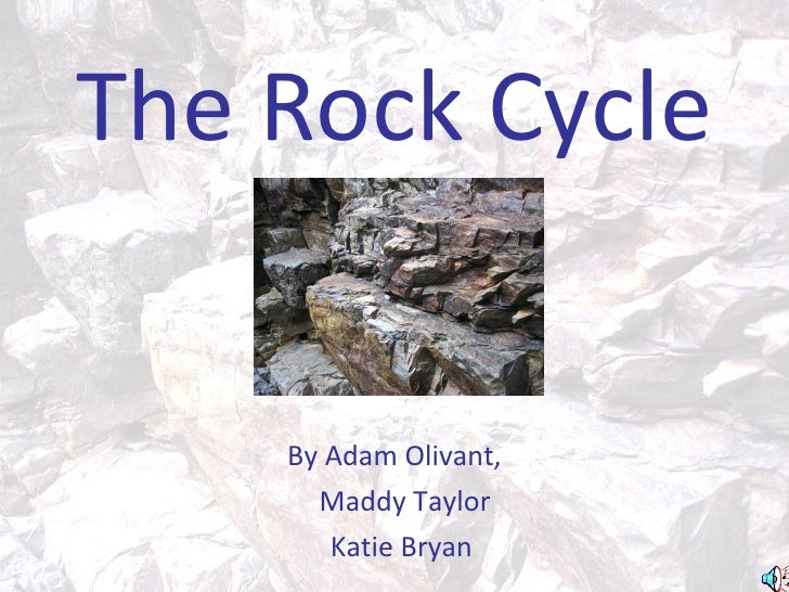The Rock Cycle       By Adam Olivant,       Maddy Taylor        Katie Bryan