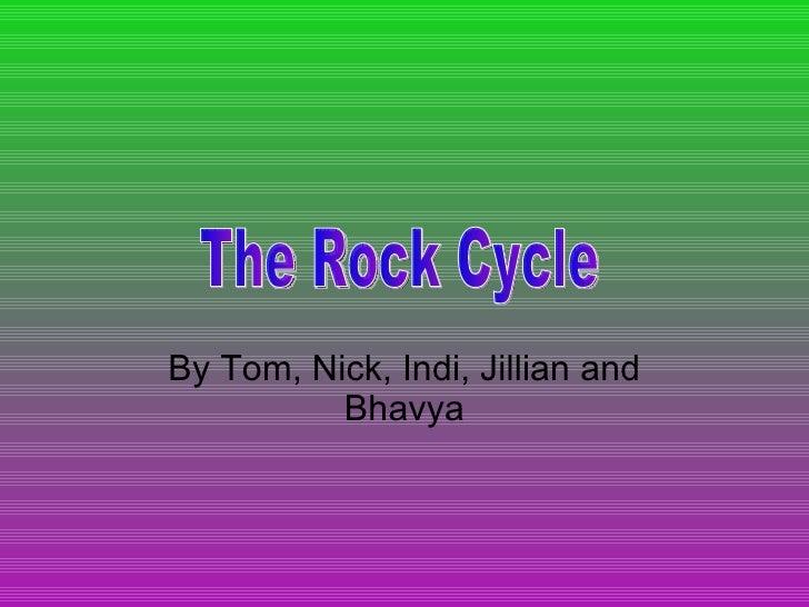 By Tom, Nick, Indi, Jillian and Bhavya The Rock Cycle
