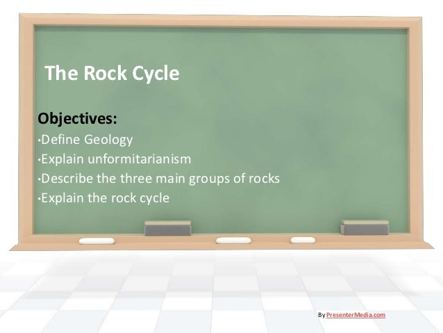The Rock CycleObjectives:•Define Geology•Explain unformitarianism•Describe the three main groups of rocks•Explain the rock...