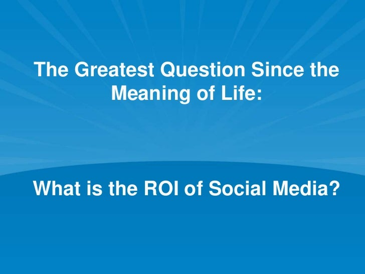 The Greatest Question Since the Meaning of Life: What is the ROI of Social Media