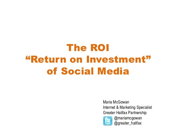 "The ROI""Return on Investment"" of Social Media<br />Maria McGowan<br />Internet & Marketing Specialist<br />Greater Halifax..."