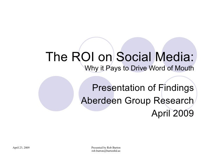 The ROI on Social Media: Why it Pays to Drive Word of Mouth Presentation of Findings Aberdeen Group Research April 2009