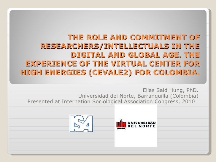 THE ROLE AND COMMITMENT OF RESEARCHERS/INTELLECTUALS IN THE DIGITAL AND GLOBAL AGE. THE EXPERIENCE OF THE VIRTUAL CENTER FOR HIGH ENERGIES (CEVALE2) FOR COLOMBIA.