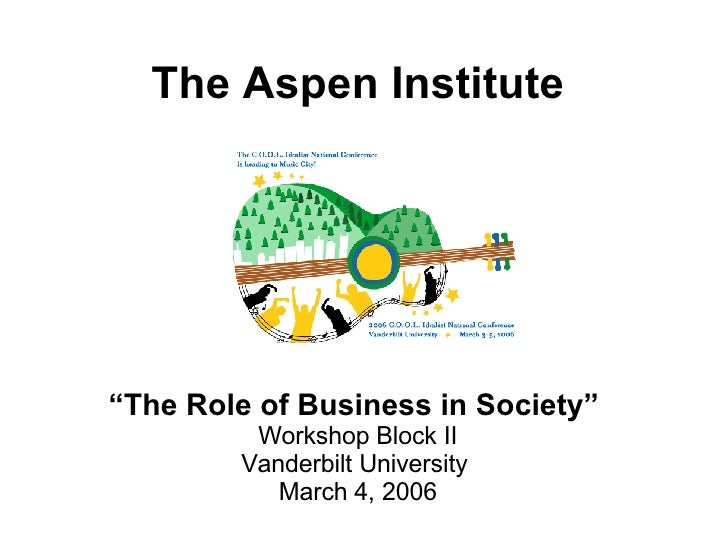 "The Aspen Institute "" The Role of Business in Society""   Workshop Block II Vanderbilt University  March 4, 2006"