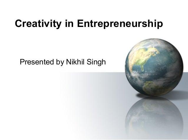 Creativity in Entrepreneurship  Presented by Nikhil Singh