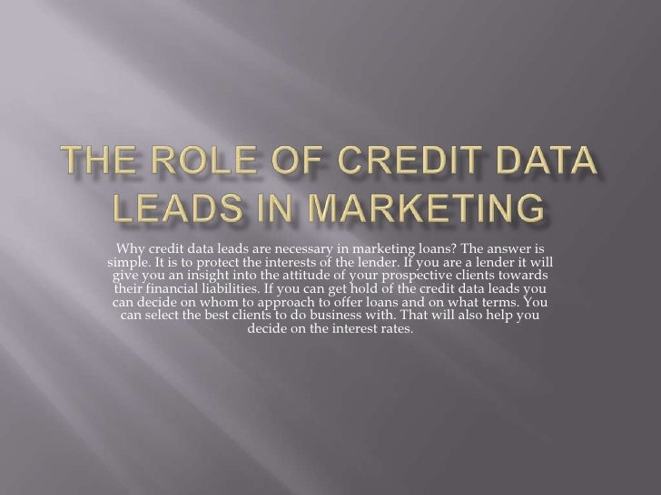 The Role of Credit Data Leads in Marketing<br />Why credit data leads are necessary in marketing loans? The answer is simp...