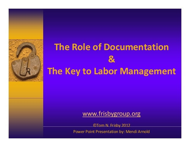 The Role of Documentation & The Key to Labor Management  www.frisbygroup.org ©Tom N. Frisby 2012 Power Point Presentation ...