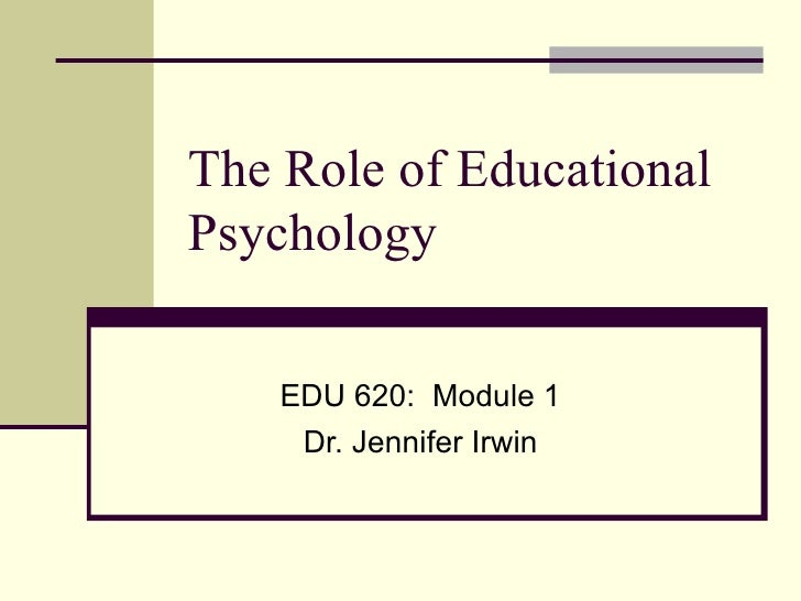 The Role of EducationalPsychology    EDU 620: Module 1     Dr. Jennifer Irwin