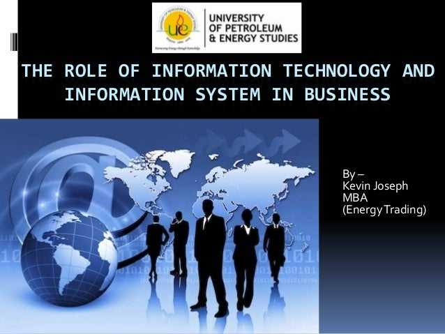 THE ROLE OF INFORMATION TECHNOLOGY AND INFORMATION SYSTEM IN BUSINESS  By – Kevin Joseph MBA (Energy Trading)
