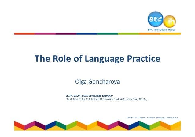 The Role of Language Practice               Olga Goncharova       CELTA, DELTA, COLT, Cambridge Examiner       CELTA Train...