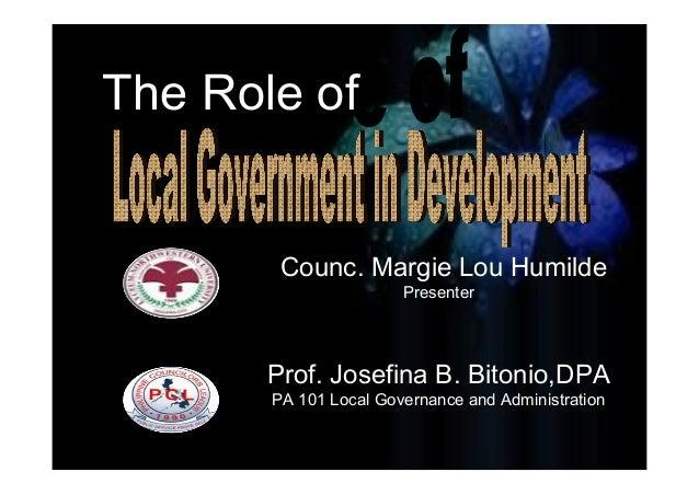 Counc. Margie Lou Humilde Presenter Prof. Josefina B. Bitonio,DPA PA 101 Local Governance and Administration The Role of