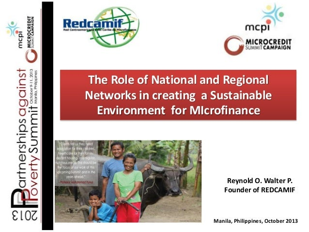 The Role of National and Regional Networks in creating a Sustainable Environment for MIcrofinance  Reynold O. Walter P. Fo...