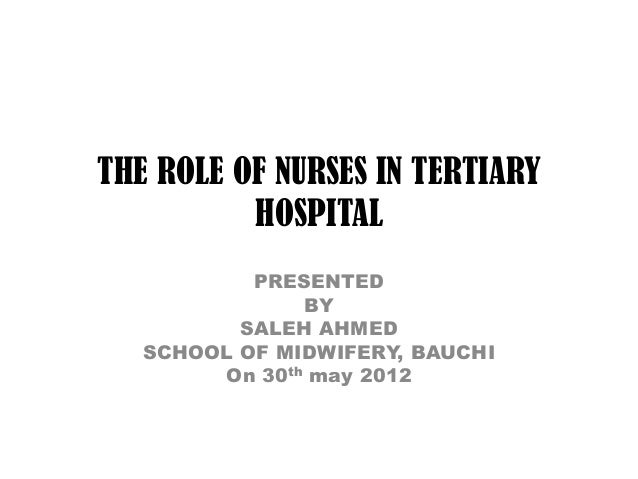 THE ROLE OF NURSES IN TERTIARY          HOSPITAL           PRESENTED               BY          SALEH AHMED   SCHOOL OF MID...
