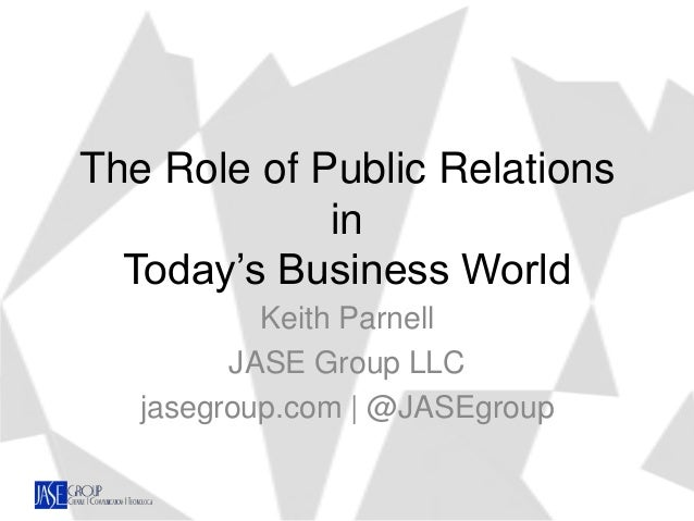 The Role of Public Relations in Today's Business World Keith Parnell JASE Group LLC jasegroup.com | @JASEgroup