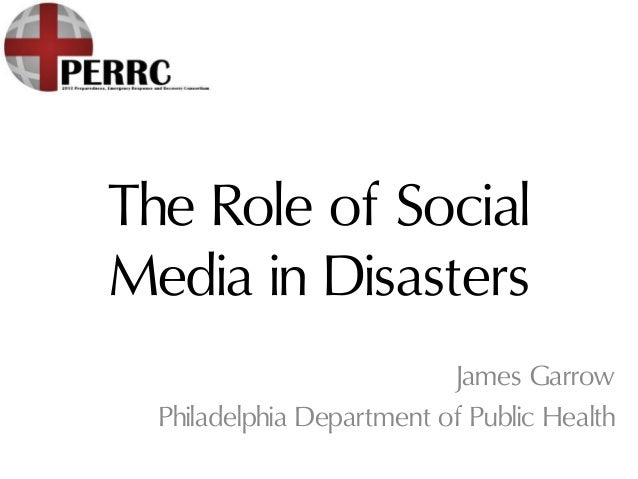 The Role of SocialMedia in DisastersJames GarrowPhiladelphia Department of Public Health