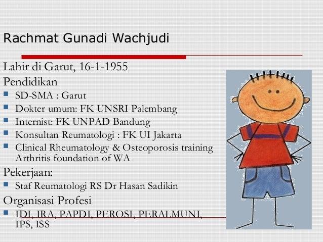 Rachmat Gunadi WachjudiLahir di Garut, 16-1-1955Pendidikan   SD-SMA : Garut   Dokter umum: FK UNSRI Palembang   Interni...