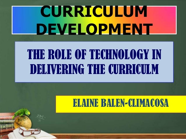 CURRICULUM DEVELOPMENTTHE ROLE OF TECHNOLOGY INDELIVERING THE CURRICULM        ELAINE BALEN-CLIMACOSA