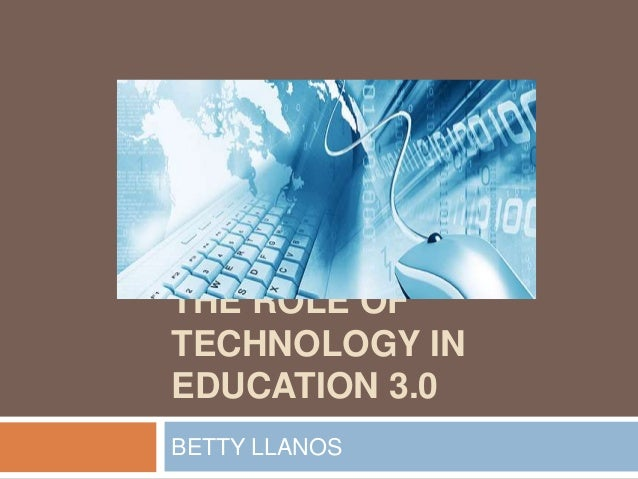 THE ROLE OFTECHNOLOGY INEDUCATION 3.0BETTY LLANOS
