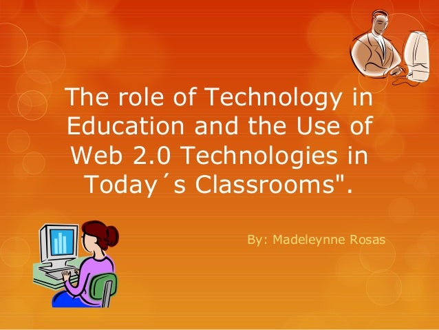 "The role of Technology inEducation and the Use ofWeb 2.0 Technologies in Today´s Classrooms"".              By: Madeleynne ..."