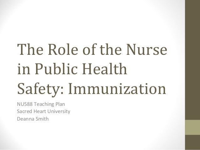 The Role of the Nurse in Public Health Safety: Immunization NU588 Teaching Plan Sacred Heart University Deanna Smith