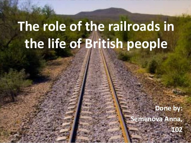 The role of the railroads inthe life of British peopleDone by:Semenova Anna,102