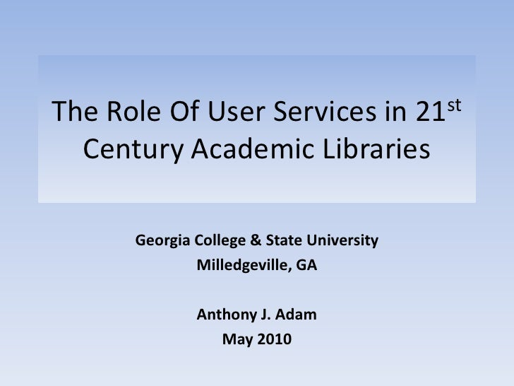 The Role Of User Services in 21st Century Academic Libraries<br />Georgia College & State University<br />Milledgeville, G...