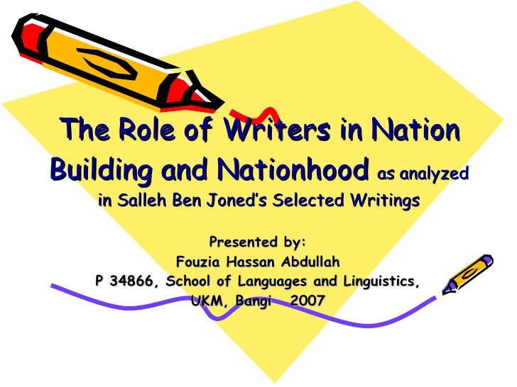 The Role of Writers in Nation Building and Nationhood   as analyzed in Salleh Ben Joned's Selected Writings Presented by: ...