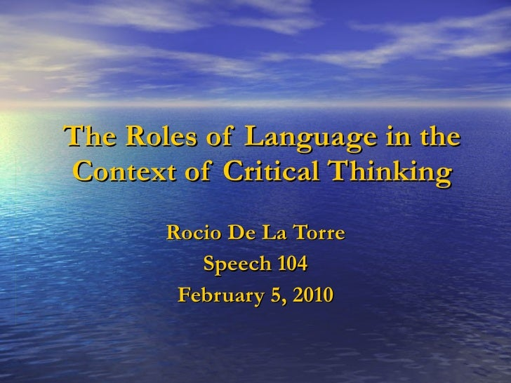 The Roles of Language in the Context of Critical Thinking Rocio De La Torre Speech 104 February 5, 2010