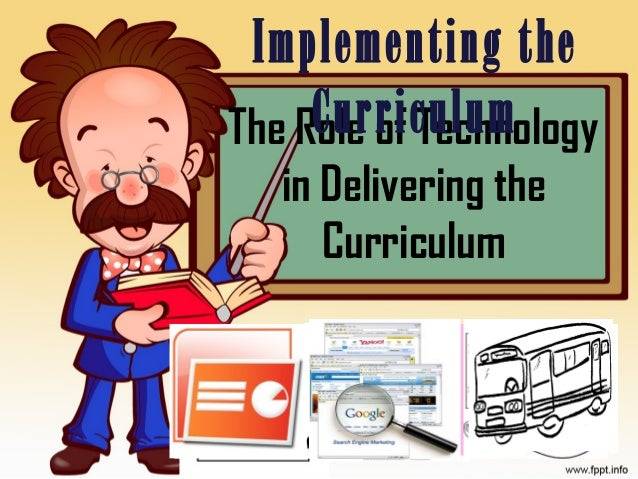 The Role of Technology in Delivering the Curriculum Implementing the Curriculum