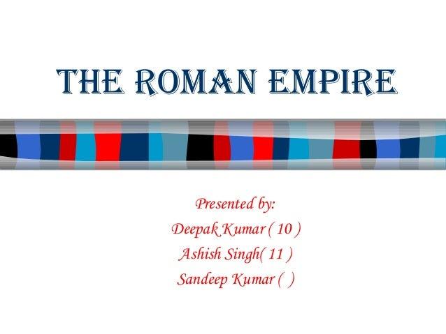 The Roman empiRe  Presented by: Deepak Kumar ( 10 ) Ashish Singh( 11 ) Sandeep Kumar ( )